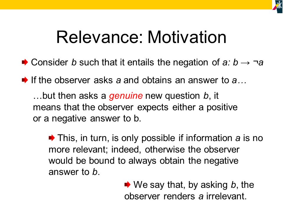 Relevance: Motivation Consider b such that it entails the negation of a: b → ¬a If the observer asks a and obtains an answer to a… …but then asks a ge