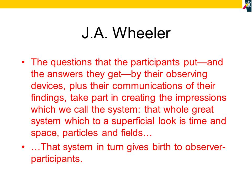 J.A. Wheeler The questions that the participants put—and the answers they get—by their observing devices, plus their communications of their findings,