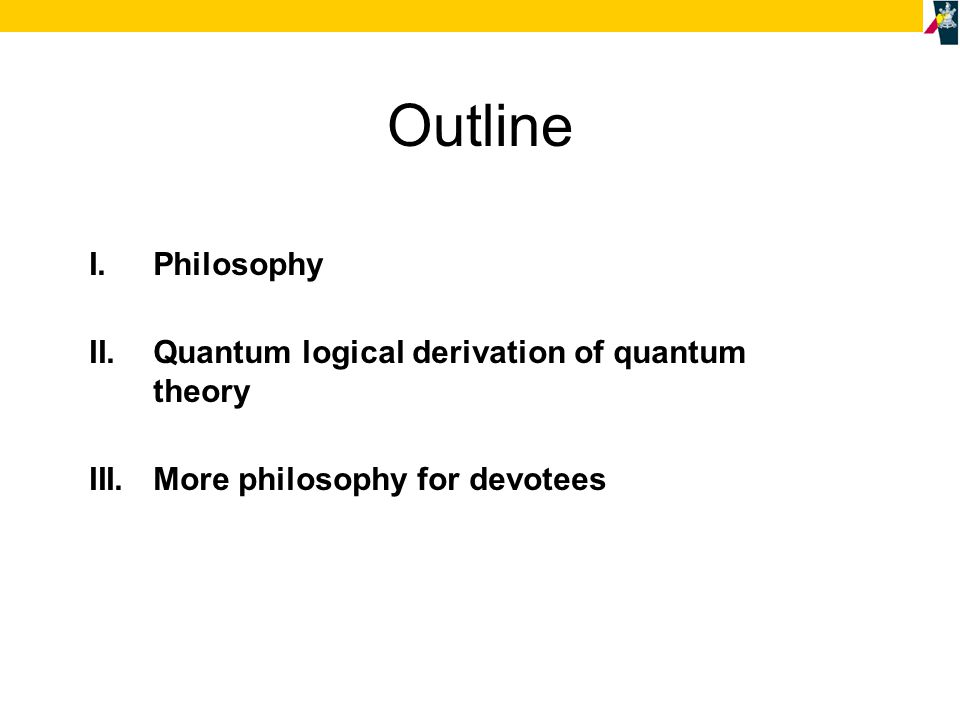 I.Philosophy II.Quantum logical derivation of quantum theory III.More philosophy for devotees Outline