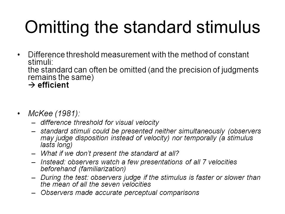 Omitting the standard stimulus Difference threshold measurement with the method of constant stimuli: the standard can often be omitted (and the precision of judgments remains the same)  efficient McKee (1981): –difference threshold for visual velocity –standard stimuli could be presented neither simultaneously (observers may judge disposition instead of velocity) nor temporally (a stimulus lasts long) –What if we don't present the standard at all.