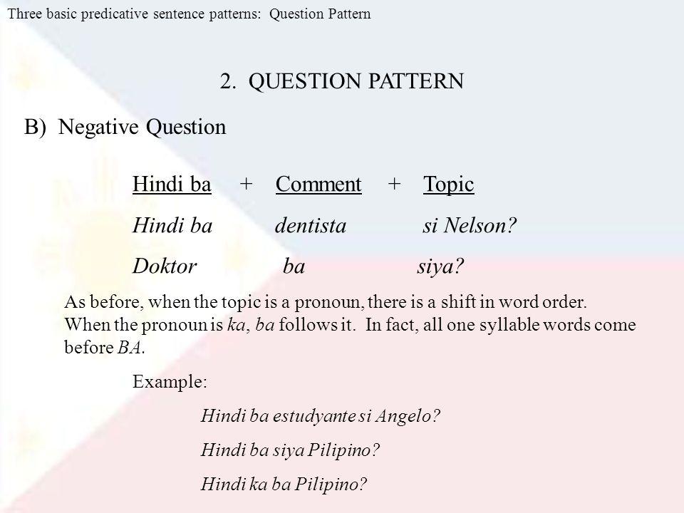 Three basic predicative sentence patterns: Question Pattern B) Negative Question Hindi ba + Comment + Topic Hindi ba dentista si Nelson.