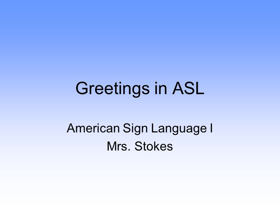 Greetings in ASL American Sign Language I Mrs. Stokes