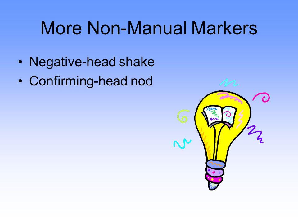 More Non-Manual Markers Negative-head shake Confirming-head nod