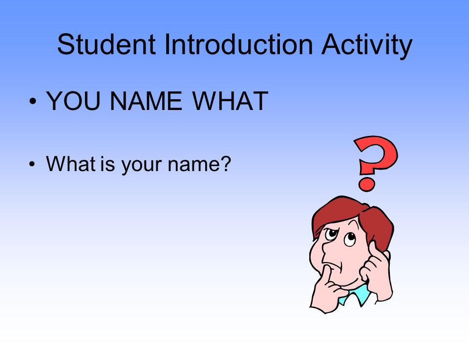 Student Introduction Activity YOU NAME WHAT What is your name?