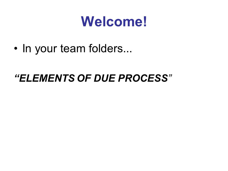 Welcome! In your team folders... ELEMENTS OF DUE PROCESS