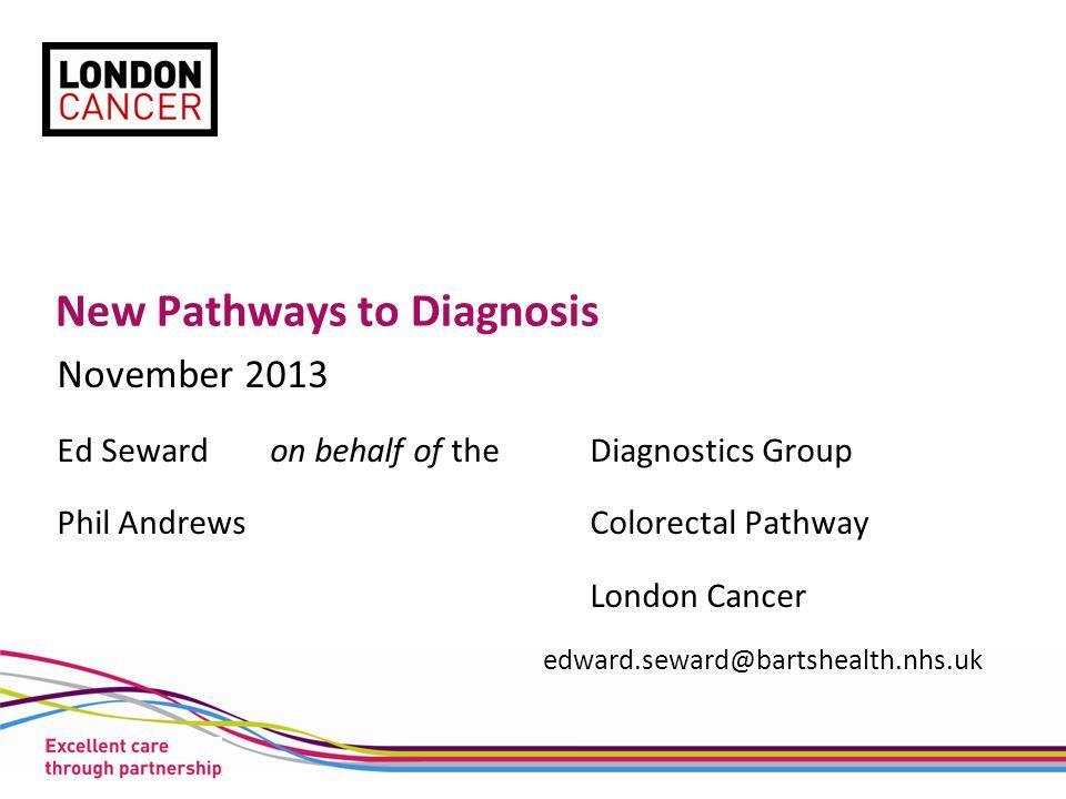 New Pathways to Diagnosis November 2013 Ed Seward on behalf of theDiagnostics Group Phil AndrewsColorectal Pathway London Cancer edward.seward@bartshe