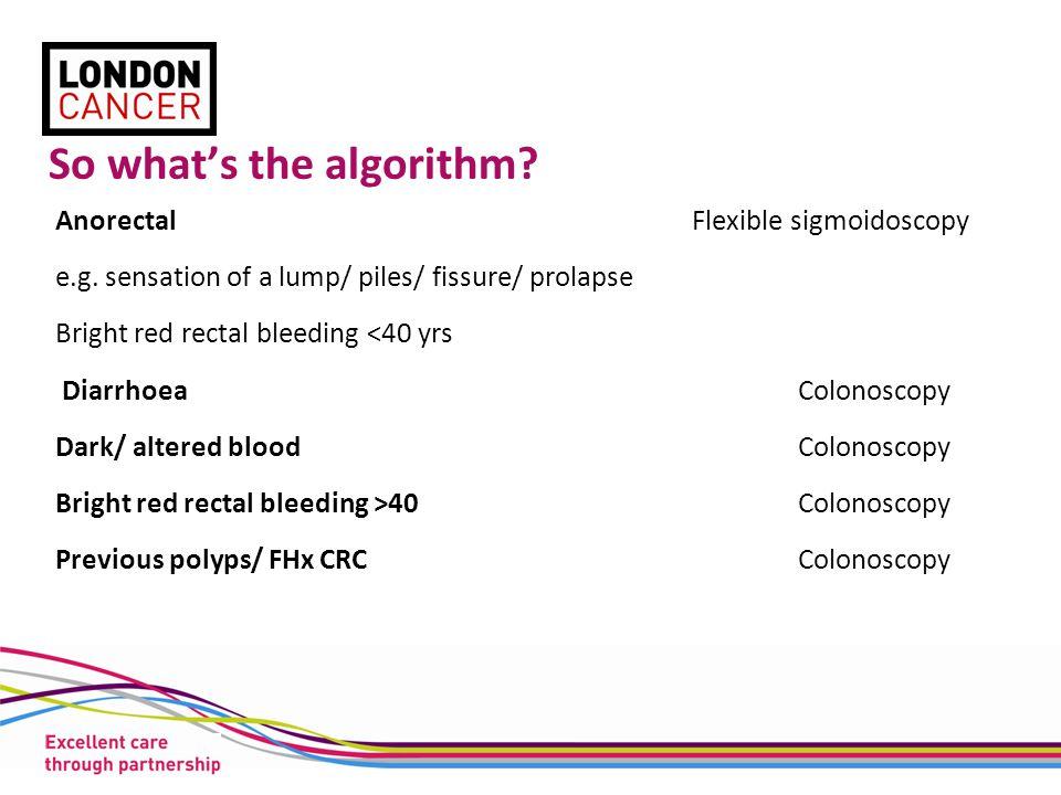 So what's the algorithm. AnorectalFlexible sigmoidoscopy e.g.