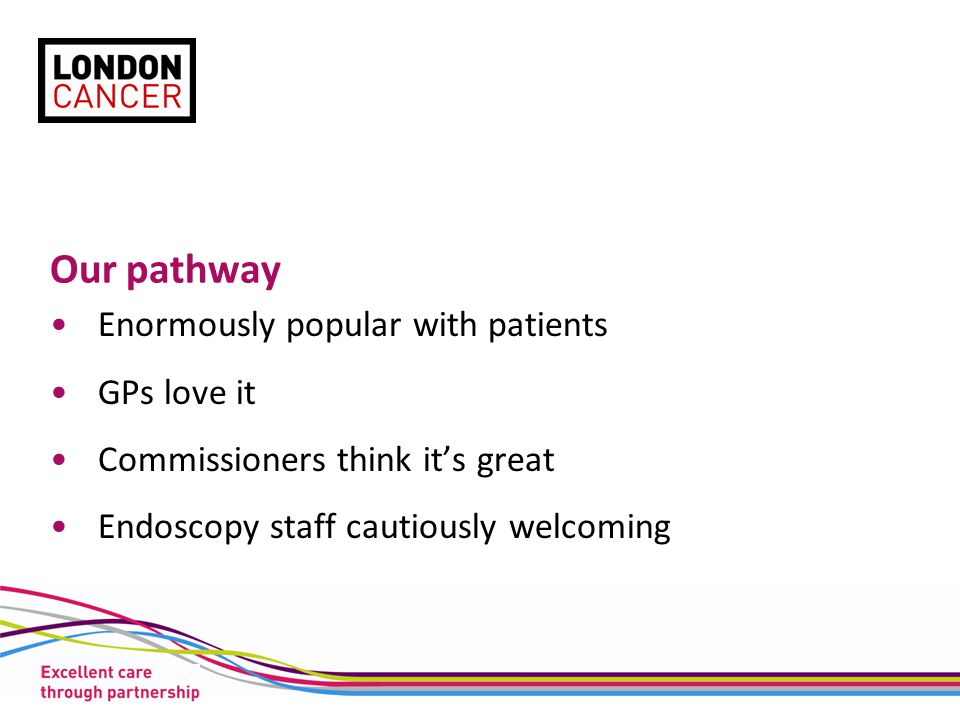 Our pathway Enormously popular with patients GPs love it Commissioners think it's great Endoscopy staff cautiously welcoming