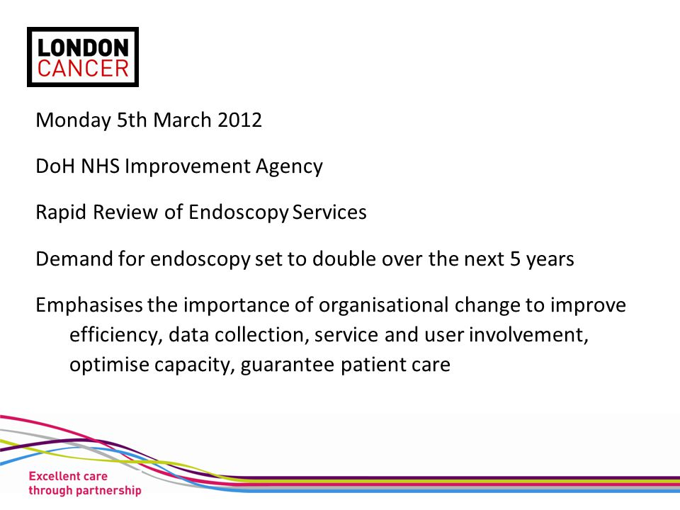 Monday 5th March 2012 DoH NHS Improvement Agency Rapid Review of Endoscopy Services Demand for endoscopy set to double over the next 5 years Emphasise