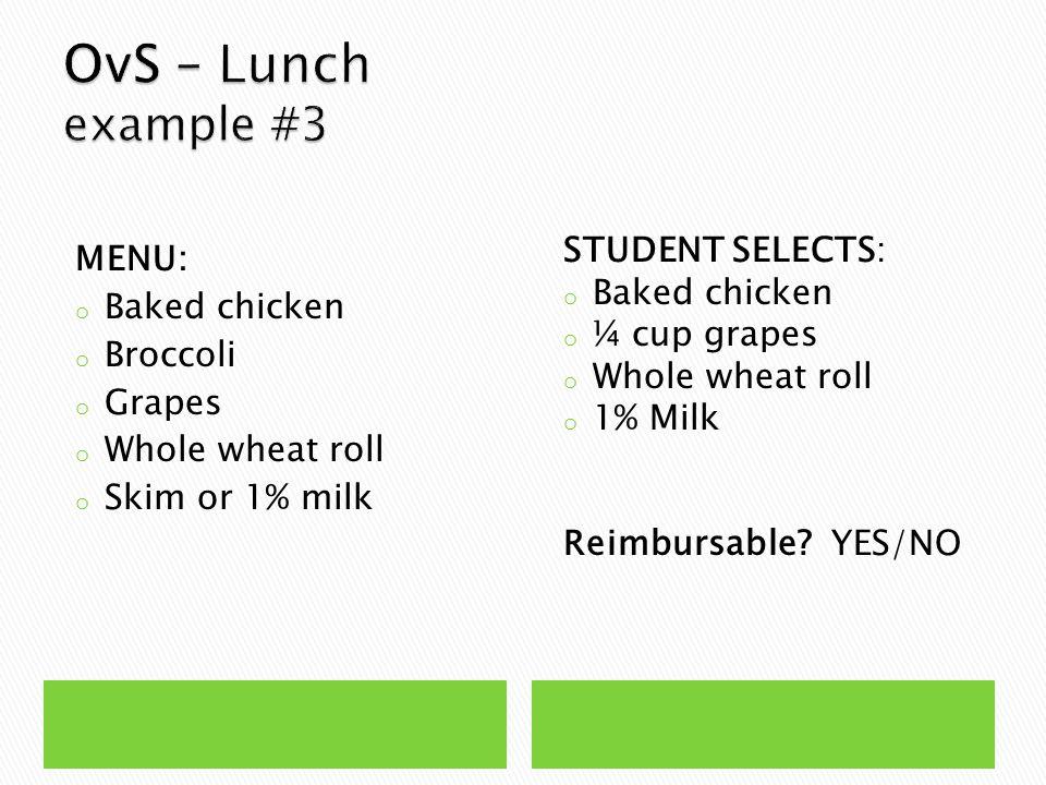 MENU: o Baked chicken o Broccoli o Grapes o Whole wheat roll o Skim or 1% milk STUDENT SELECTS: o Baked chicken o ¼ cup grapes o Whole wheat roll o 1% Milk Reimbursable.