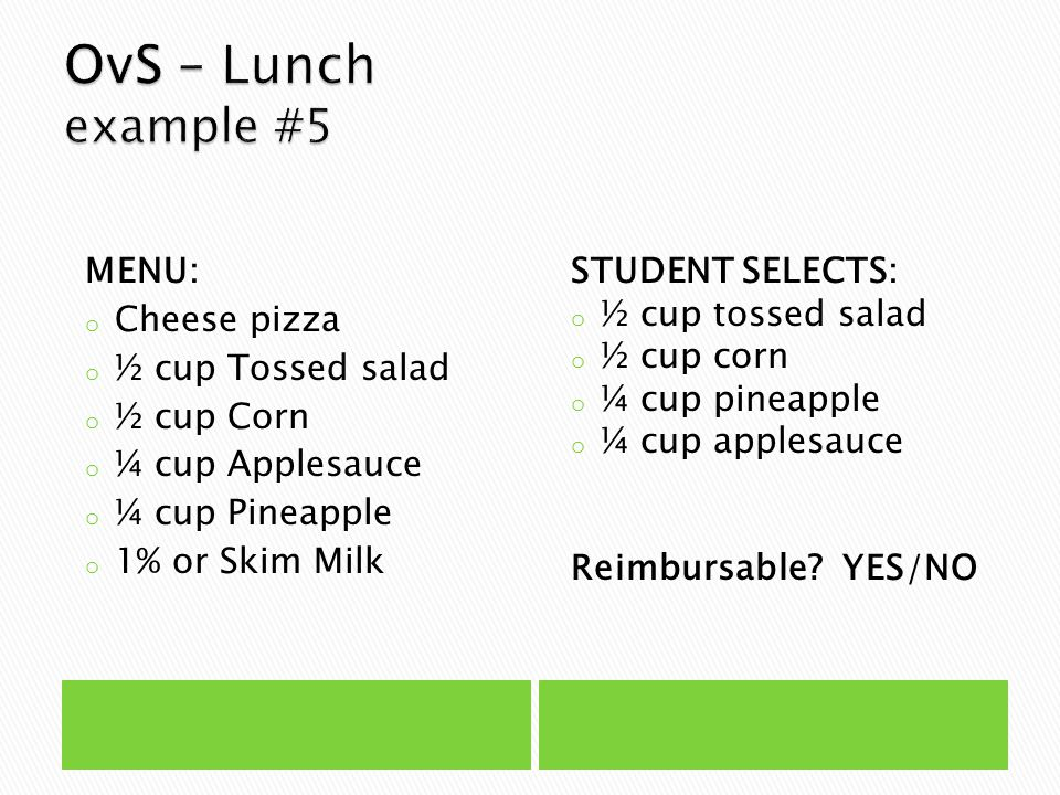 MENU: o Cheese pizza o ½ cup Tossed salad o ½ cup Corn o ¼ cup Applesauce o ¼ cup Pineapple o 1% or Skim Milk STUDENT SELECTS: o ½ cup tossed salad o ½ cup corn o ¼ cup pineapple o ¼ cup applesauce Reimbursable.