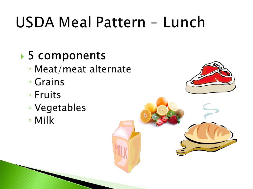  5 components ◦ Meat/meat alternate ◦ Grains ◦ Fruits ◦ Vegetables ◦ Milk