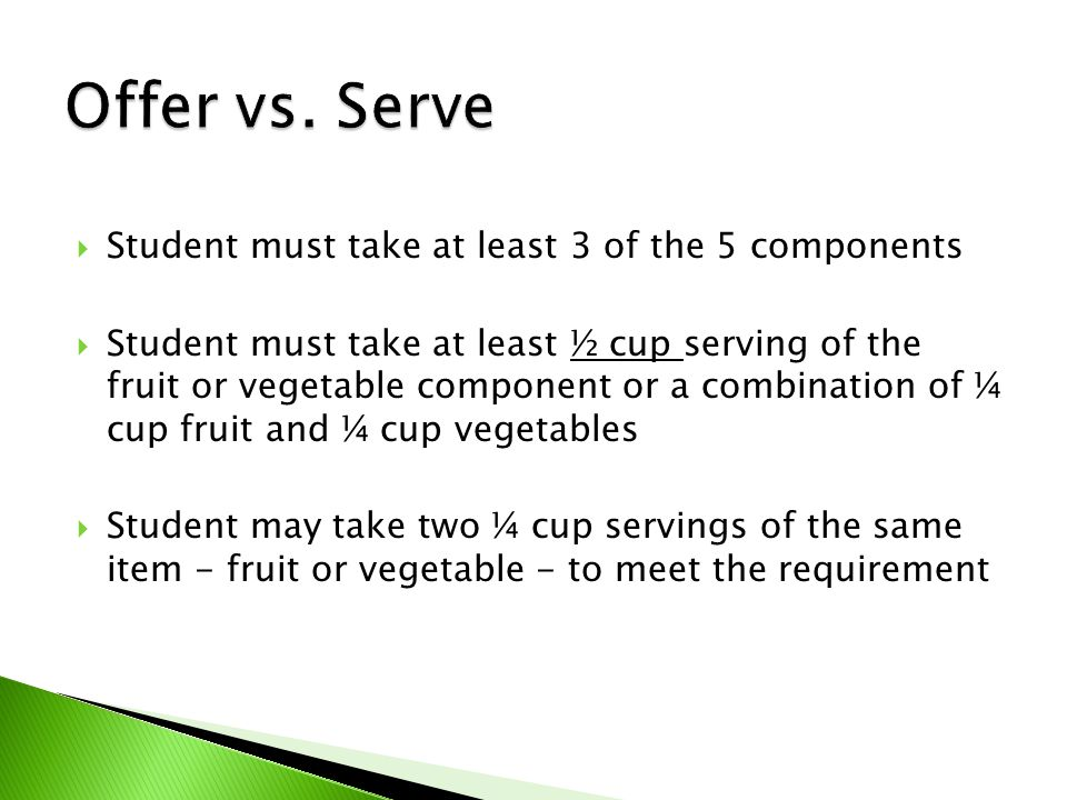  Student must take at least 3 of the 5 components  Student must take at least ½ cup serving of the fruit or vegetable component or a combination of ¼ cup fruit and ¼ cup vegetables  Student may take two ¼ cup servings of the same item - fruit or vegetable - to meet the requirement