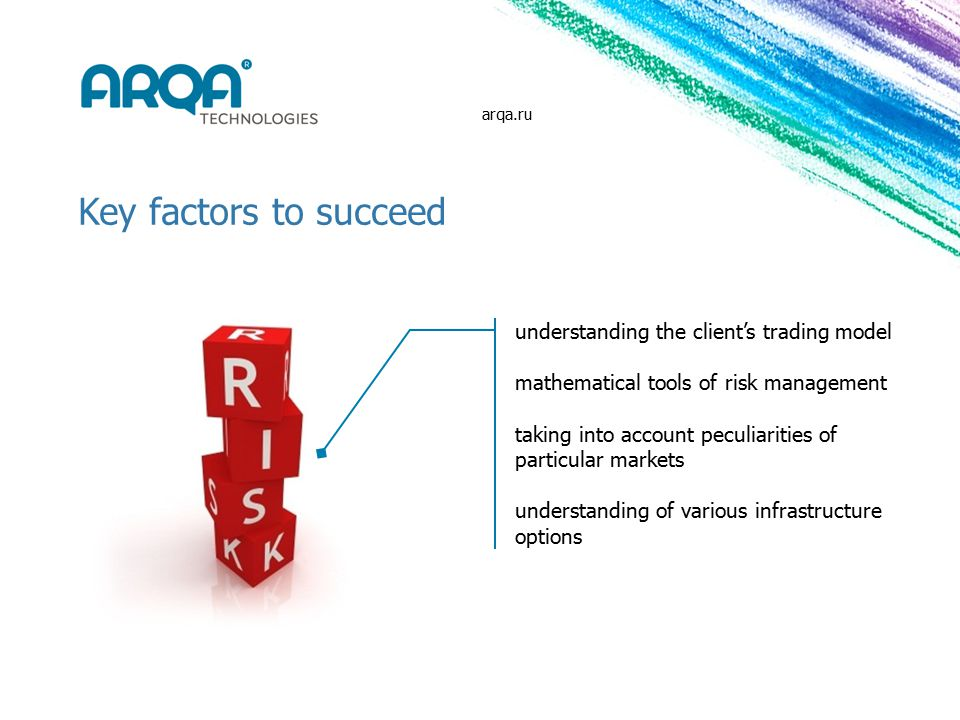 Key factors to succeed understanding the client's trading model mathematical tools of risk management taking into account peculiarities of particular markets understanding of various infrastructure options arqa.ru