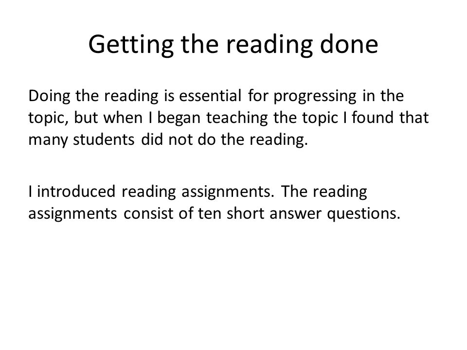 Getting the reading done Doing the reading is essential for progressing in the topic, but when I began teaching the topic I found that many students d
