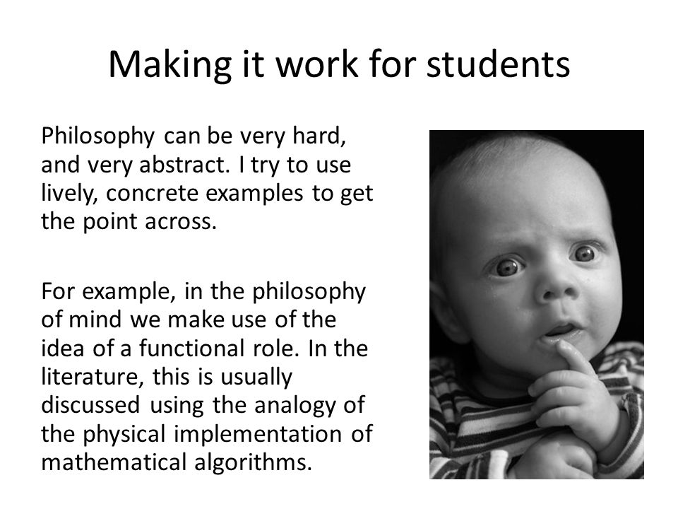 Making it work for students Philosophy can be very hard, and very abstract. I try to use lively, concrete examples to get the point across. For exampl