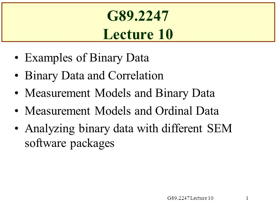 G89.2247 Lecture 1012 Possible Overstatement of Conventional Wisdom In many substantive fields, binary data are included in factor analyses and measurement models  Inferences not necessarily wrong Means of binary data may similar Binary outcomes conceived more as categorical events than measures of some underlying continuum