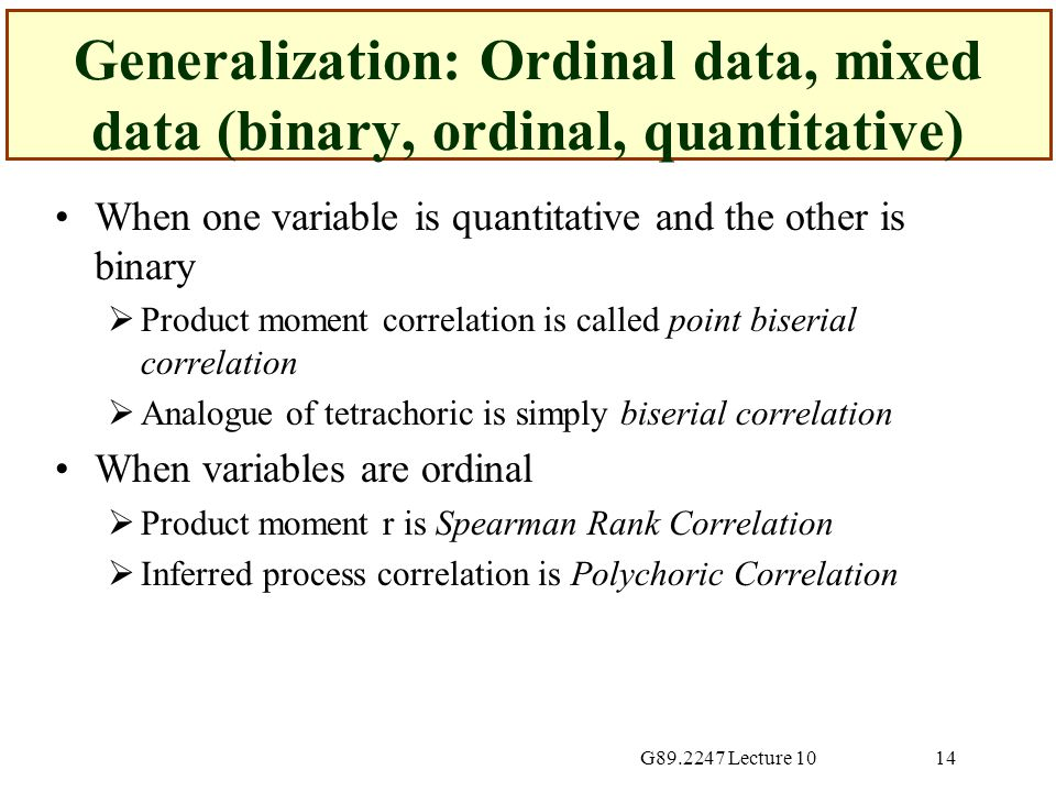 G89.2247 Lecture 1014 Generalization: Ordinal data, mixed data (binary, ordinal, quantitative) When one variable is quantitative and the other is binary  Product moment correlation is called point biserial correlation  Analogue of tetrachoric is simply biserial correlation When variables are ordinal  Product moment r is Spearman Rank Correlation  Inferred process correlation is Polychoric Correlation