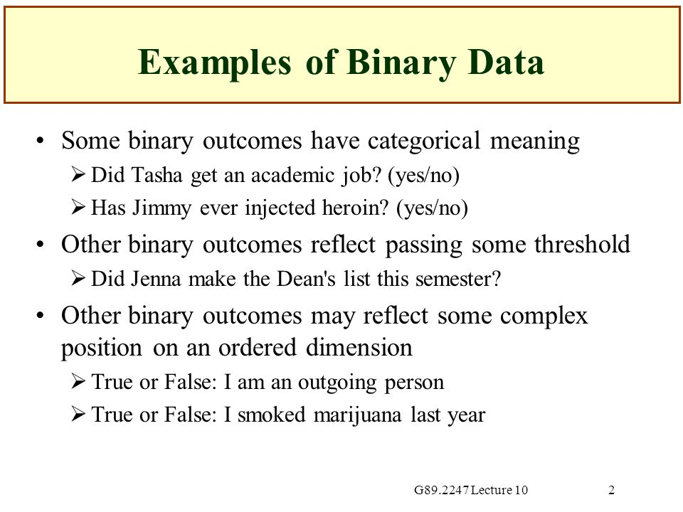 G89.2247 Lecture 102 Examples of Binary Data Some binary outcomes have categorical meaning  Did Tasha get an academic job.