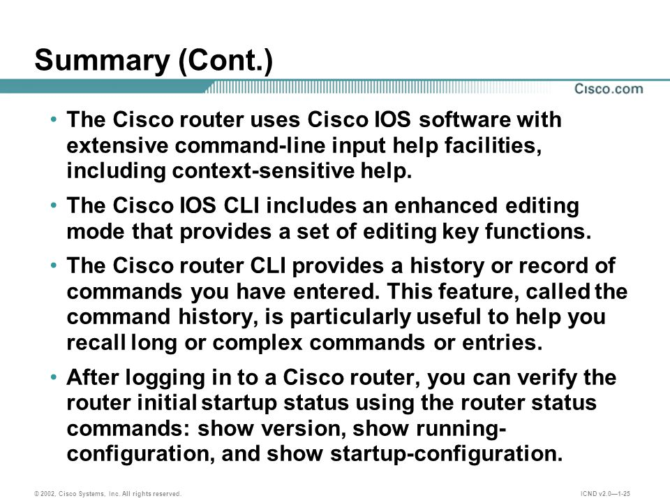 © 2002, Cisco Systems, Inc. All rights reserved. ICND v2.0—1-25 Summary (Cont.) The Cisco router uses Cisco IOS software with extensive command-line i