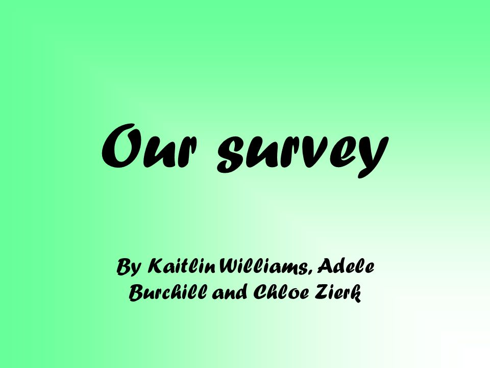 Our survey By Kaitlin Williams, Adele Burchill and Chloe Zierk
