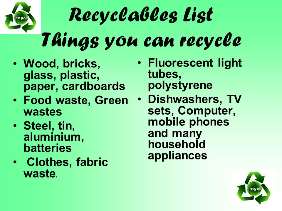 Recyclables List Things you can recycle Wood, bricks, glass, plastic, paper, cardboards Food waste, Green wastes Steel, tin, aluminium, batteries Clothes, fabric waste, Fluorescent light tubes, polystyrene Dishwashers, TV sets, Computer, mobile phones and many household appliances