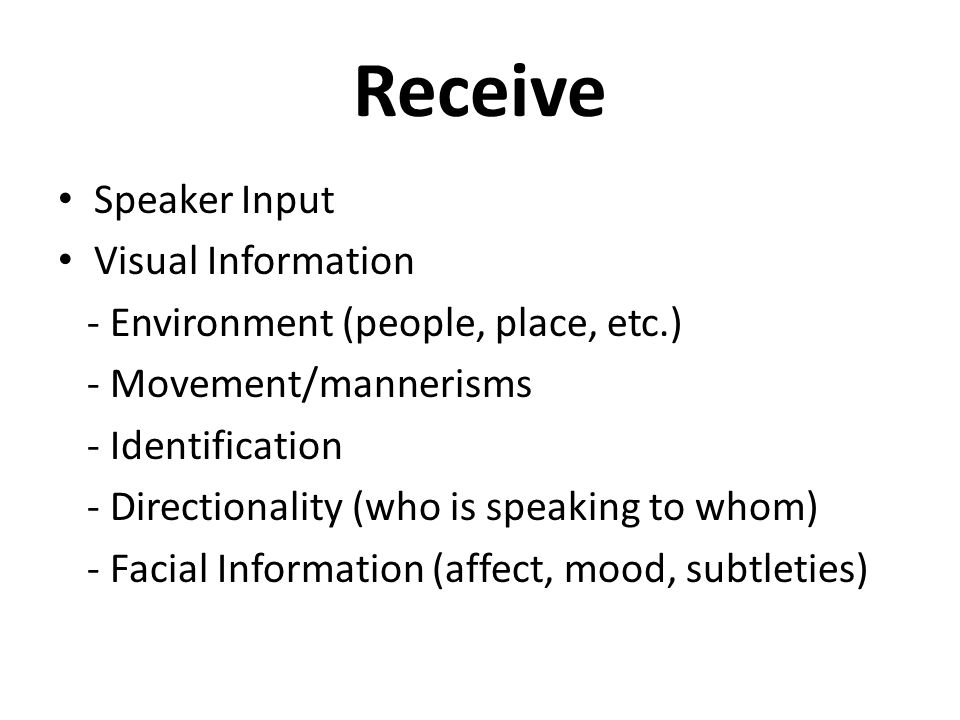 Receive Speaker Input Visual Information - Environment (people, place, etc.) - Movement/mannerisms - Identification - Directionality (who is speaking to whom) - Facial Information (affect, mood, subtleties)