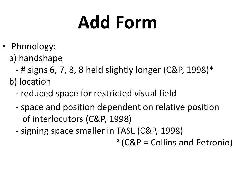 Add Form Phonology: a) handshape - # signs 6, 7, 8, 8 held slightly longer (C&P, 1998)* b) location - reduced space for restricted visual field - space and position dependent on relative position of interlocutors (C&P, 1998) - signing space smaller in TASL (C&P, 1998) *(C&P = Collins and Petronio)