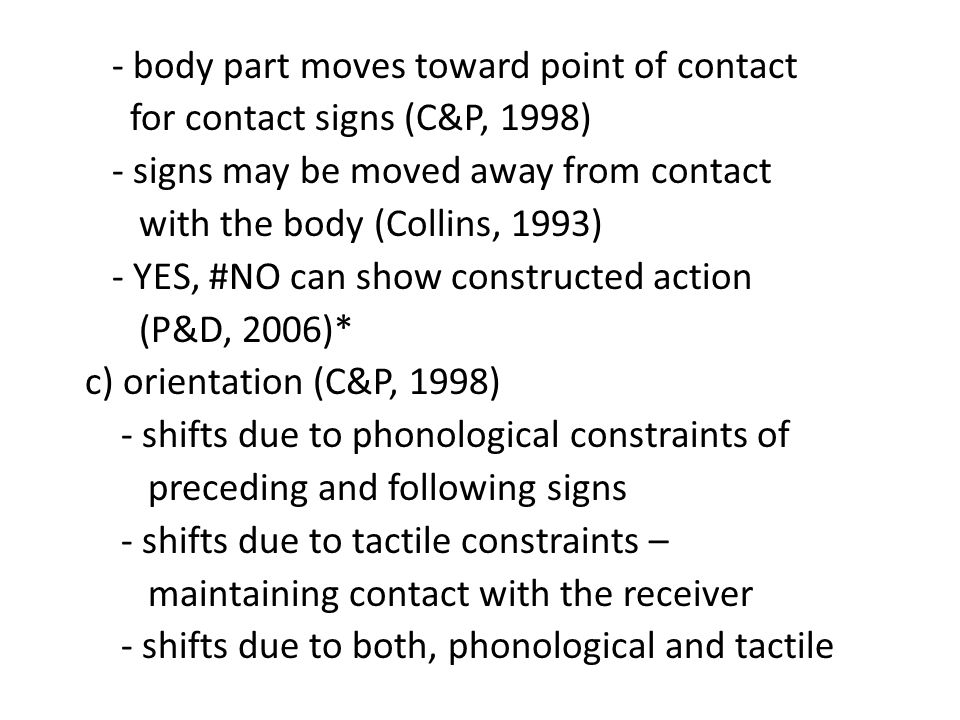 - body part moves toward point of contact for contact signs (C&P, 1998) - signs may be moved away from contact with the body (Collins, 1993) - YES, #NO can show constructed action (P&D, 2006)* c) orientation (C&P, 1998) - shifts due to phonological constraints of preceding and following signs - shifts due to tactile constraints – maintaining contact with the receiver - shifts due to both, phonological and tactile