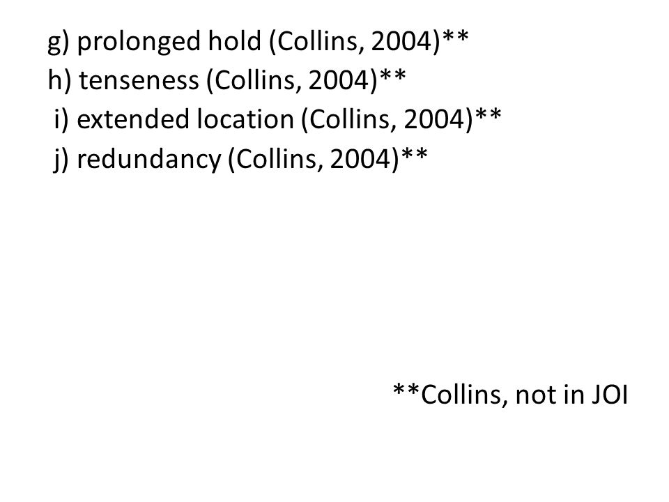 g) prolonged hold (Collins, 2004)** h) tenseness (Collins, 2004)** i) extended location (Collins, 2004)** j) redundancy (Collins, 2004)** **Collins, not in JOI
