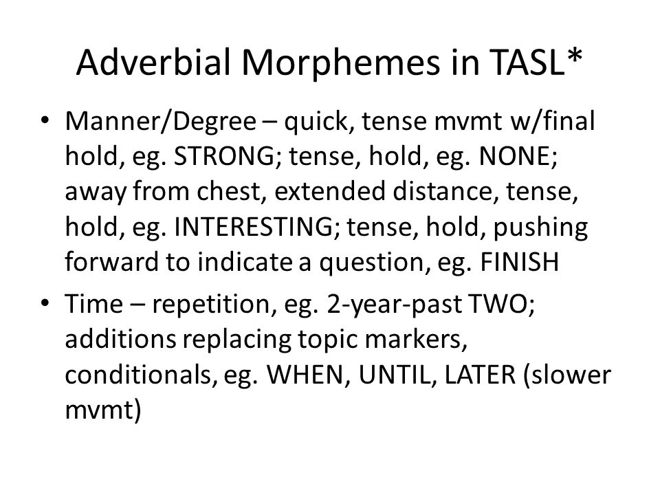 Adverbial Morphemes in TASL* Manner/Degree – quick, tense mvmt w/final hold, eg.