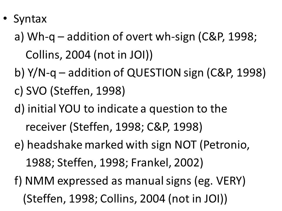 Syntax a) Wh-q – addition of overt wh-sign (C&P, 1998; Collins, 2004 (not in JOI)) b) Y/N-q – addition of QUESTION sign (C&P, 1998) c) SVO (Steffen, 1998) d) initial YOU to indicate a question to the receiver (Steffen, 1998; C&P, 1998) e) headshake marked with sign NOT (Petronio, 1988; Steffen, 1998; Frankel, 2002) f) NMM expressed as manual signs (eg.