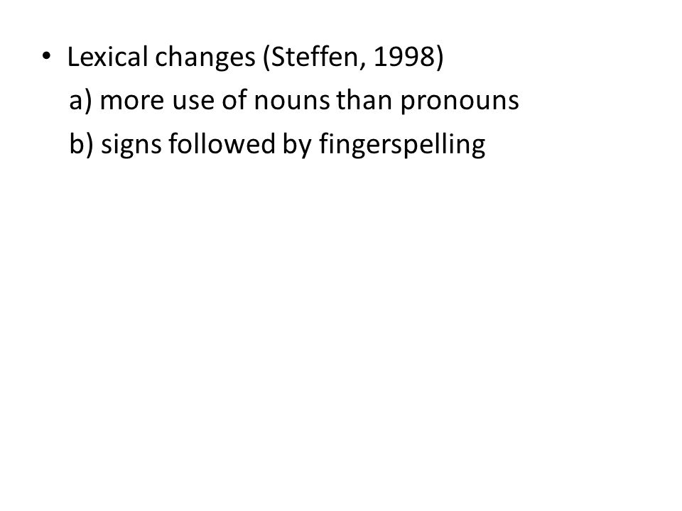 Lexical changes (Steffen, 1998) a) more use of nouns than pronouns b) signs followed by fingerspelling