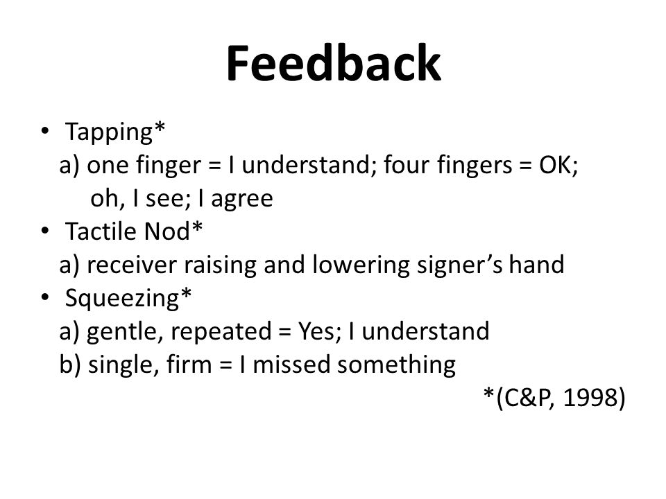 Feedback Tapping* a) one finger = I understand; four fingers = OK; oh, I see; I agree Tactile Nod* a) receiver raising and lowering signer's hand Squeezing* a) gentle, repeated = Yes; I understand b) single, firm = I missed something *(C&P, 1998)