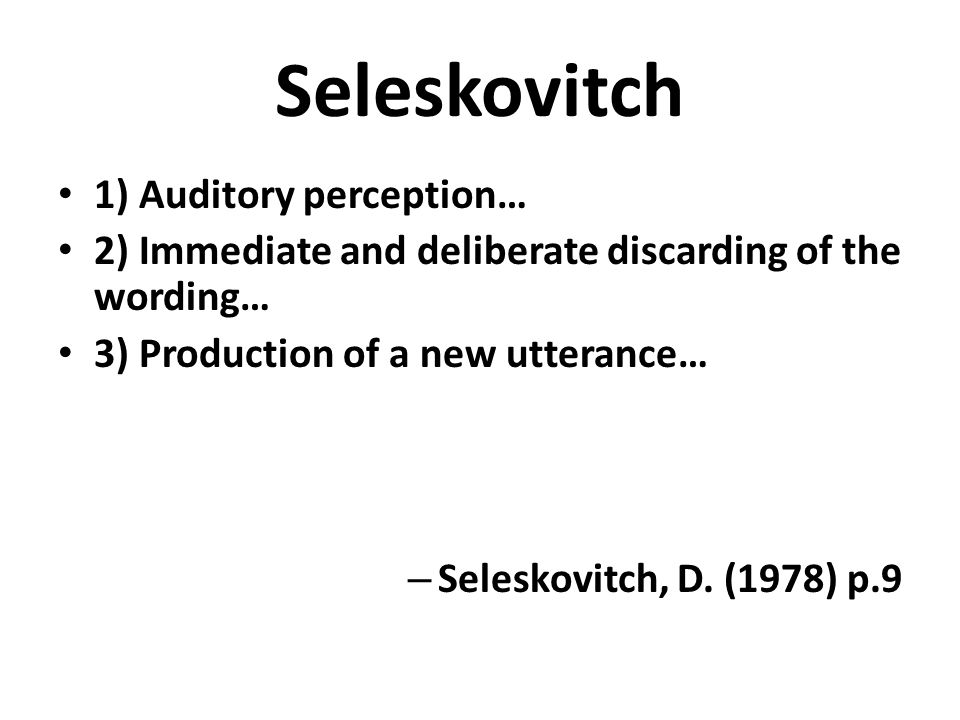 Seleskovitch 1) Auditory perception… 2) Immediate and deliberate discarding of the wording… 3) Production of a new utterance… – Seleskovitch, D. (1978