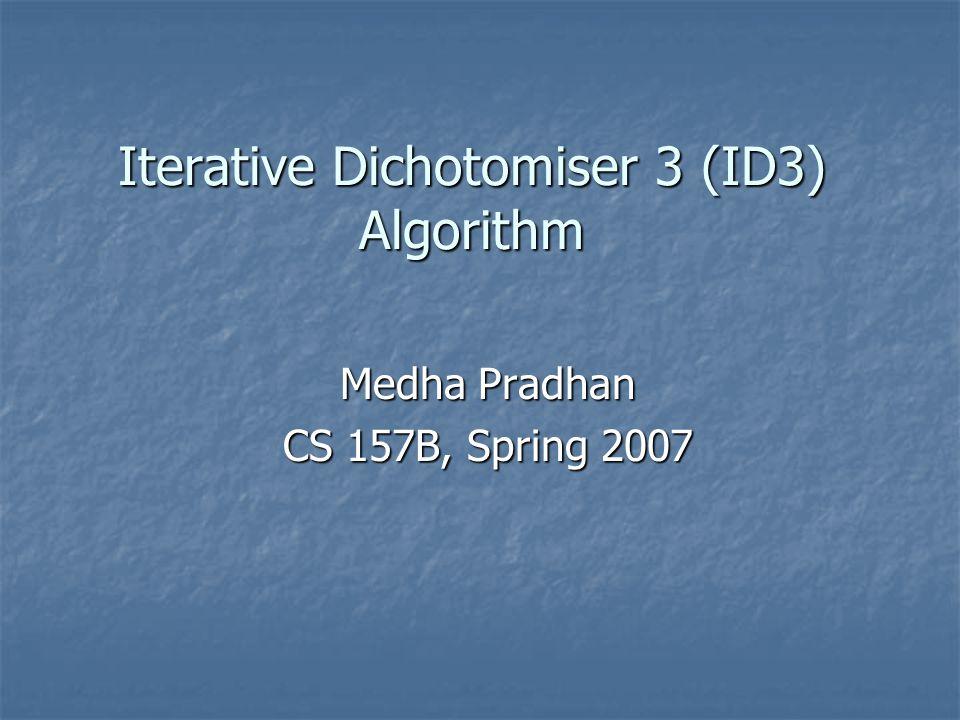 Iterative Dichotomiser 3 (ID3) Algorithm Medha Pradhan CS 157B, Spring 2007