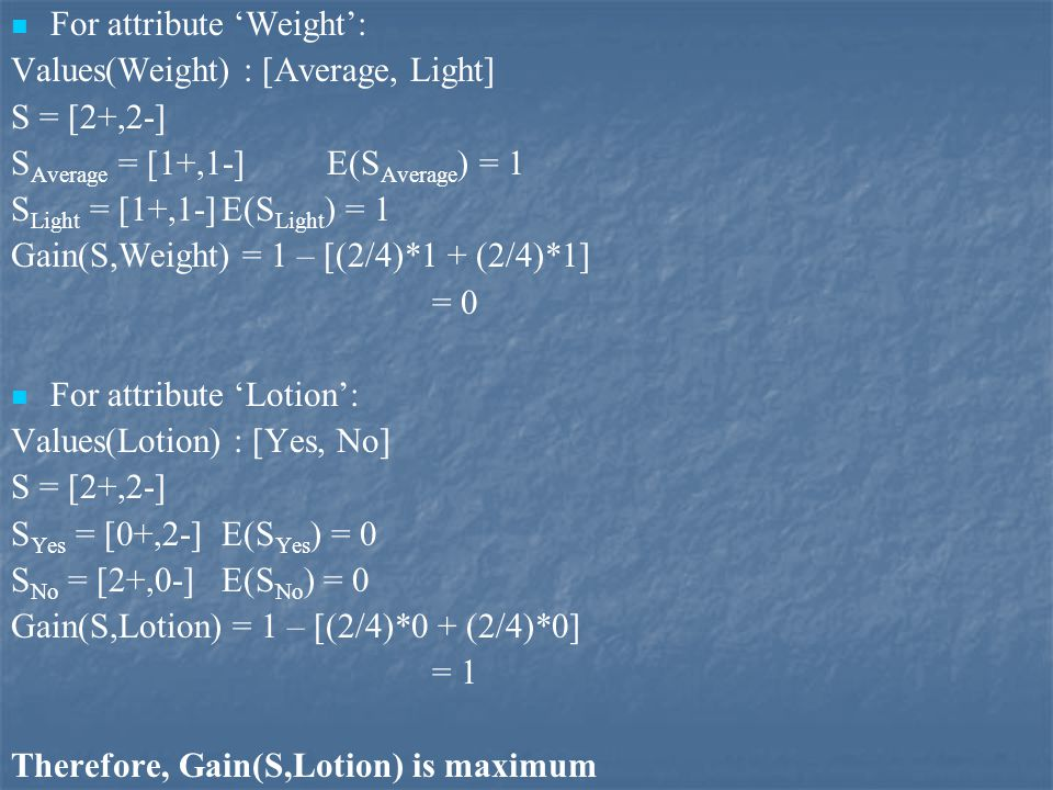 For attribute 'Weight': Values(Weight) : [Average, Light] S = [2+,2-] S Average = [1+,1-] E(S Average ) = 1 S Light = [1+,1-]E(S Light ) = 1 Gain(S,Weight) = 1 – [(2/4)*1 + (2/4)*1] = 0 For attribute 'Lotion': Values(Lotion) : [Yes, No] S = [2+,2-] S Yes = [0+,2-] E(S Yes ) = 0 S No = [2+,0-]E(S No ) = 0 Gain(S,Lotion) = 1 – [(2/4)*0 + (2/4)*0] = 1 Therefore, Gain(S,Lotion) is maximum