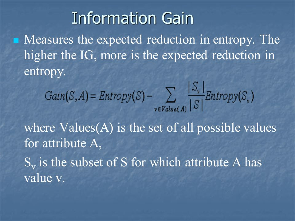 Information Gain Measures the expected reduction in entropy.