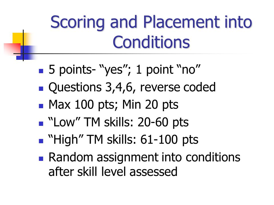 Scoring and Placement into Conditions 5 points- yes ; 1 point no Questions 3,4,6, reverse coded Max 100 pts; Min 20 pts Low TM skills: 20-60 pts High TM skills: 61-100 pts Random assignment into conditions after skill level assessed