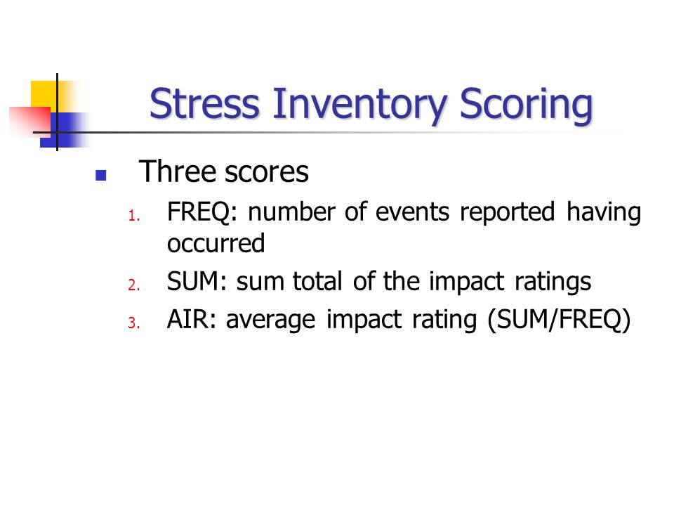 Stress Inventory Scoring Three scores 1. FREQ: number of events reported having occurred 2.