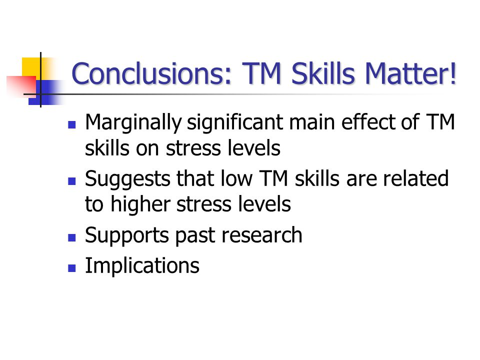 Conclusions: TM Skills Matter! Marginally significant main effect of TM skills on stress levels Suggests that low TM skills are related to higher stre