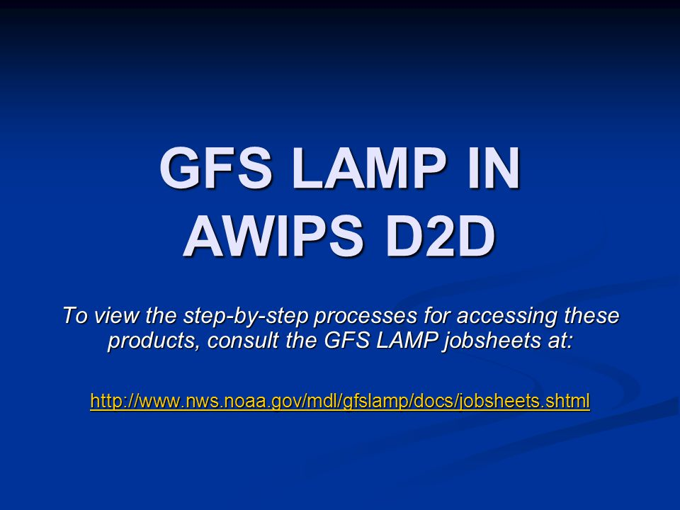 GFS LAMP IN AWIPS D2D To view the step-by-step processes for accessing these products, consult the GFS LAMP jobsheets at: http://www.nws.noaa.gov/mdl/gfslamp/docs/jobsheets.shtml