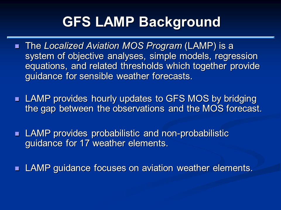 GFS LAMP Background The Localized Aviation MOS Program (LAMP) is a system of objective analyses, simple models, regression equations, and related thresholds which together provide guidance for sensible weather forecasts.