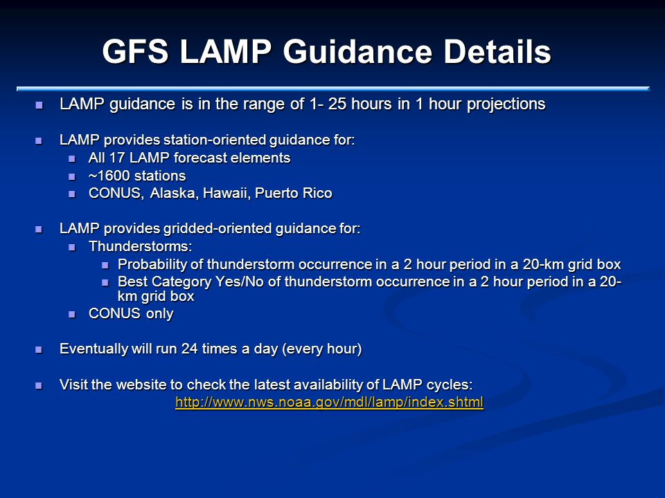GFS LAMP Guidance Details LAMP guidance is in the range of 1- 25 hours in 1 hour projections LAMP guidance is in the range of 1- 25 hours in 1 hour projections LAMP provides station-oriented guidance for: LAMP provides station-oriented guidance for: All 17 LAMP forecast elements All 17 LAMP forecast elements ~1600 stations ~1600 stations CONUS, Alaska, Hawaii, Puerto Rico CONUS, Alaska, Hawaii, Puerto Rico LAMP provides gridded-oriented guidance for: LAMP provides gridded-oriented guidance for: Thunderstorms: Thunderstorms: Probability of thunderstorm occurrence in a 2 hour period in a 20-km grid box Probability of thunderstorm occurrence in a 2 hour period in a 20-km grid box Best Category Yes/No of thunderstorm occurrence in a 2 hour period in a 20- km grid box Best Category Yes/No of thunderstorm occurrence in a 2 hour period in a 20- km grid box CONUS only CONUS only Eventually will run 24 times a day (every hour) Eventually will run 24 times a day (every hour) Visit the website to check the latest availability of LAMP cycles: Visit the website to check the latest availability of LAMP cycles: http://www.nws.noaa.gov/mdl/lamp/index.shtml