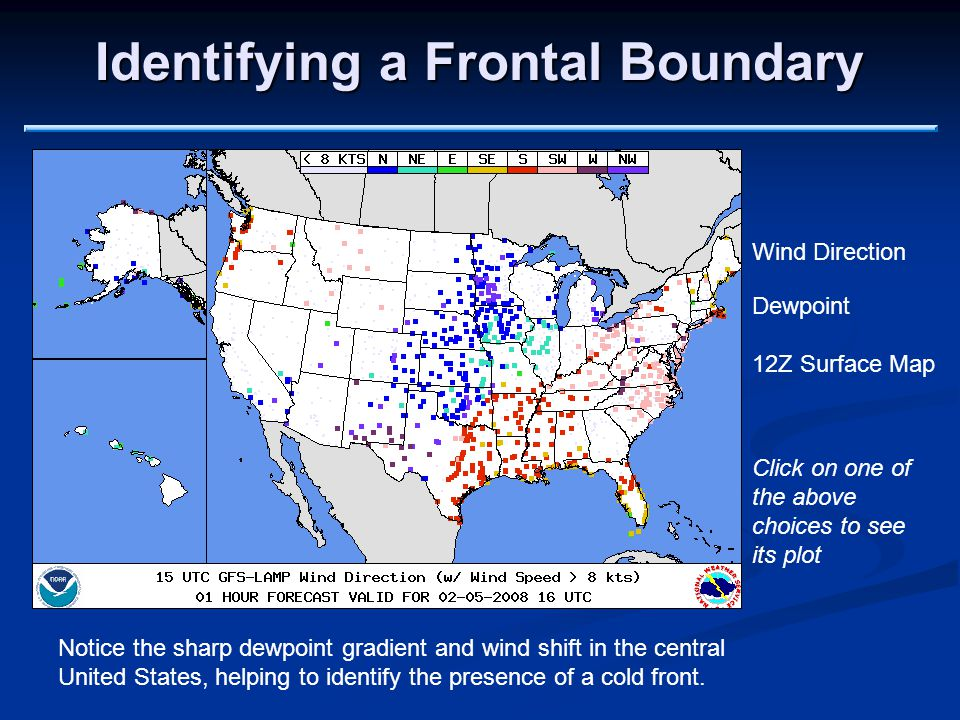 Identifying a Frontal Boundary Wind Direction Dewpoint 12Z Surface Map Notice the sharp dewpoint gradient and wind shift in the central United States, helping to identify the presence of a cold front.