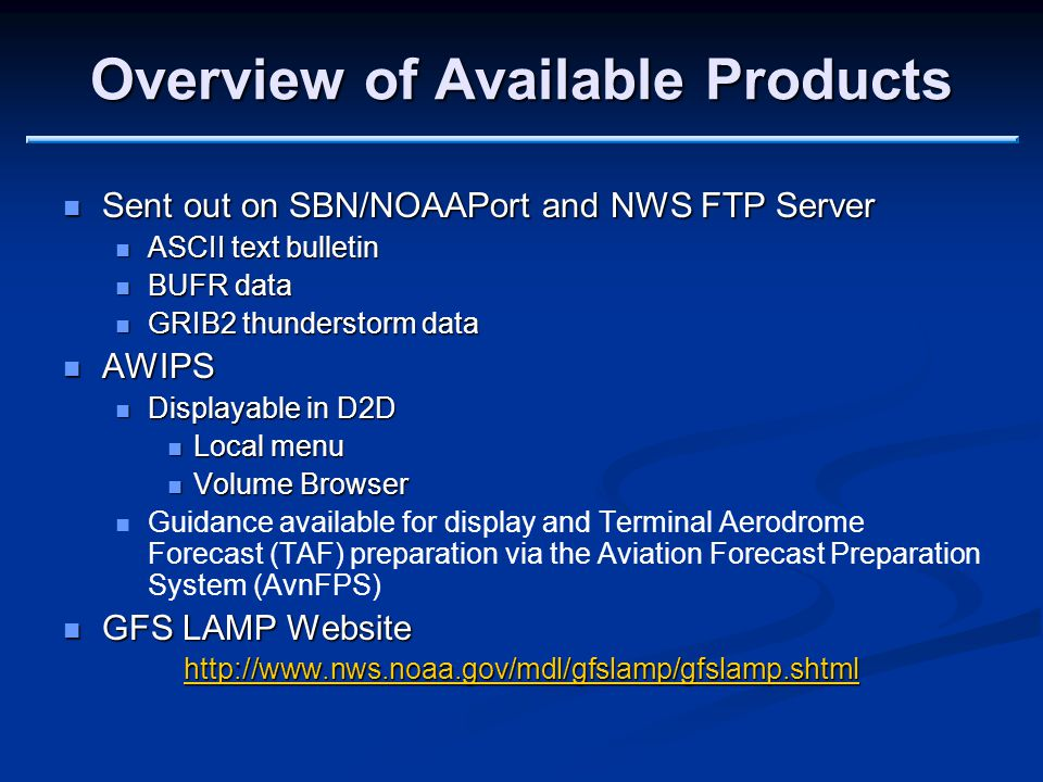 Overview of Available Products Sent out on SBN/NOAAPort and NWS FTP Server Sent out on SBN/NOAAPort and NWS FTP Server ASCII text bulletin ASCII text bulletin BUFR data BUFR data GRIB2 thunderstorm data GRIB2 thunderstorm data AWIPS AWIPS Displayable in D2D Displayable in D2D Local menu Local menu Volume Browser Volume Browser Guidance available for display and Terminal Aerodrome Forecast (TAF) preparation via the Aviation Forecast Preparation System (AvnFPS) GFS LAMP Website GFS LAMP Website http://www.nws.noaa.gov/mdl/gfslamp/gfslamp.shtml