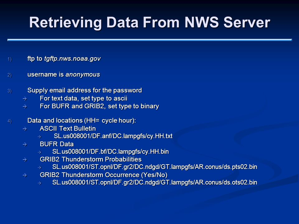 Retrieving Data From NWS Server 1) ftp to tgftp.nws.noaa.gov 2) username is anonymous 3) Supply email address for the password  For text data, set type to ascii  For BUFR and GRIB2, set type to binary 4) Data and locations (HH= cycle hour):  ASCII Text Bulletin  SL.us008001/DF.anf/DC.lampgfs/cy.HH.txt  BUFR Data  SL.us008001/DF.bf/DC.lampgfs/cy.HH.bin  GRIB2 Thunderstorm Probabilities  SL.us008001/ST.opnl/DF.gr2/DC.ndgd/GT.lampgfs/AR.conus/ds.pts02.bin  GRIB2 Thunderstorm Occurrence (Yes/No)  SL.us008001/ST.opnl/DF.gr2/DC.ndgd/GT.lampgfs/AR.conus/ds.ots02.bin