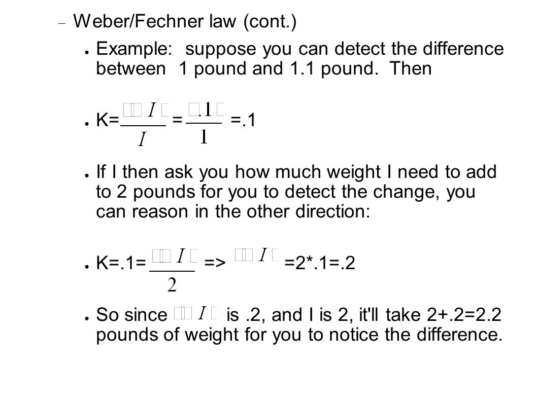  Weber/Fechner law (cont.) ● Example: suppose you can detect the difference between 1 pound and 1.1 pound.