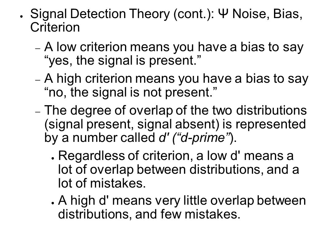 ● Signal Detection Theory (cont.): Ψ Noise, Bias, Criterion  A low criterion means you have a bias to say yes, the signal is present.  A high criterion means you have a bias to say no, the signal is not present.  The degree of overlap of the two distributions (signal present, signal absent) is represented by a number called d ( d-prime ).