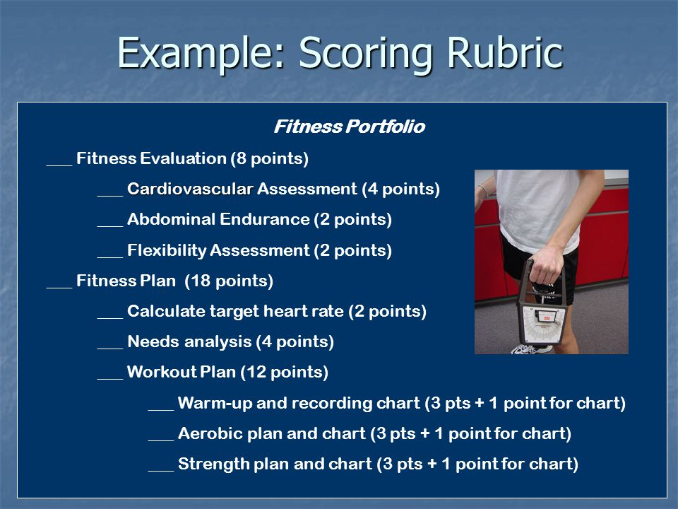Example: Scoring Rubric Fitness Portfolio ___ Fitness Evaluation (8 points) Cardiovascular ___ Cardiovascular Assessment (4 points) ___ Abdominal Endurance (2 points) ___ Flexibility Assessment (2 points) ___ Fitness Plan (18 points) ___ Calculate target heart rate (2 points) ___ Needs analysis (4 points) ___ Workout Plan (12 points) ___ Warm-up and recording chart (3 pts + 1 point for chart) ___ Aerobic plan and chart (3 pts + 1 point for chart) ___ Strength plan and chart (3 pts + 1 point for chart)